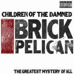 Children Of The Damned – 2009 – Brick Pelican (The Greatest Mystery Of All)