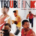 Trouble Funk – 1987 – Trouble Over Here, Trouble Over There